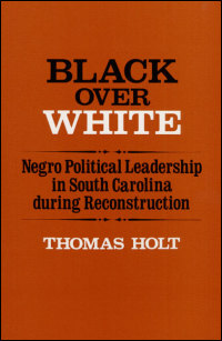 Cover for HOLT: Black Over White: Negro Political Leadership in South Carolina during Reconstruction. Click for larger image