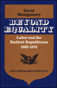 Cover for MONTGOMERY: Beyond Equality: Labor and the Radical Republicans, 1862-1872. Click for larger image