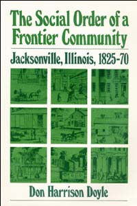 The Social Order of a Frontier Community: Jacksonville, Illinois, 1825-70 Don Doyle