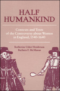 Cover for HENDERSON: Half Humankind: Contexts and Texts of the Controversy about Women in England, 1540-1640. Click for larger image