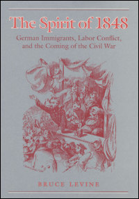 Cover for LEVINE: The Spirit of 1848: German Immigrants, Labor Conflict, and the Coming of the Civil War. Click for larger image