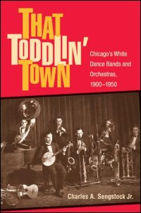 Cover for SENGSTOCK: That Toddlin' Town: Chicago's White Dance Bands and Orchestras, 1900-1950. Click for larger image