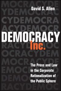 Cover for ALLEN: Democracy, Inc.: The Press and Law in the Corporate Rationalization of the Public Sphere. Click for larger image
