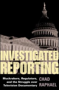 Cover for RAPHAEL: Investigated Reporting: Muckrakers, Regulators, and the Struggle over Television Documentary. Click for larger image