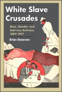 Cover for DONOVAN: White Slave Crusades: Race, Gender, and Anti-vice Activism, 1887-1917. Click for larger image