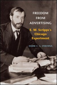 Cover for Stoltzfus: Freedom from Advertising: E. W. Scripps's Chicago Experiment. Click for larger image