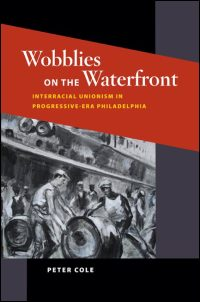 Cover for Cole: Wobblies on the Waterfront: Interracial Unionism in Progressive-Era Philadelphia. Click for larger image