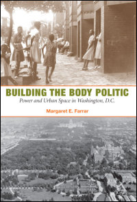 Cover for FARRAR: Building the Body Politic: Power and Urban Space in Washington, D.C.. Click for larger image