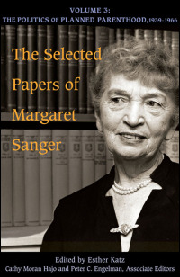 Cover for SANGER: The Selected Papers of Margaret Sanger: Volume 3: The Politics of Planned Parenthood, 1939-1966. Click for larger image