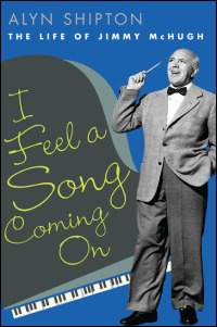 Cover for shipton: I Feel a Song Coming On: The Life of Jimmy McHugh. Click for larger image