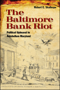 Cover for shalhope: The Baltimore Bank Riot: Political Upheaval in Antebellum Maryland. Click for larger image