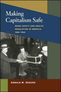 Cover for rogers: Making Capitalism Safe: Work Safety and Health Regulation in America, 1880-1940. Click for larger image