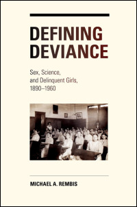 Cover for Rembis: Defining Deviance: Sex, Science, and Delinquent Girls, 1890-1960. Click for larger image