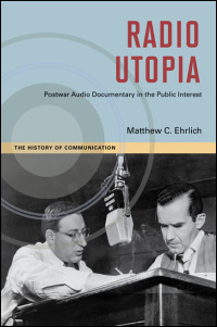 Cover for ehrlich: Radio Utopia: Postwar Audio Documentary in the Public Interest. Click for larger image