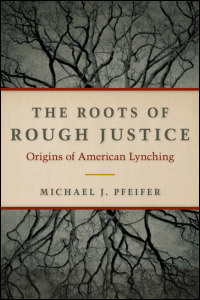 Cover for Pfeifer: The Roots of Rough Justice: Origins of American Lynching. Click for larger image