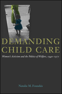 Cover for Fousekis: Demanding Child Care: Women's Activism and the Politics of Welfare, 1940-1971. Click for larger image