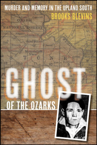 Cover for blevins: Ghost of the Ozarks: Murder and Memory in the Upland South. Click for larger image