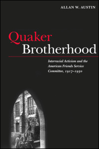 Cover for austin: Quaker Brotherhood: Interracial Activism and the American Friends Service Committee, 1917-1950. Click for larger image