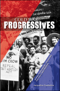 Cover for castledine: Cold War Progressives: Women's Interracial Organizing for Peace and Freedom. Click for larger image