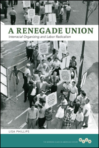 Cover for phillips: A Renegade Union: Interracial Organizing and Labor Radicalism. Click for larger image