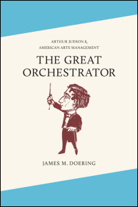 Cover for DOERING: The Great Orchestrator: Arthur Judson and American Arts Management. Click for larger image