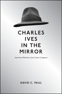 Cover for PAUL: Charles Ives in the Mirror: American Histories of an Iconic Composer. Click for larger image