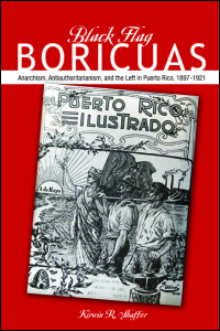 Cover for SHAFFER: Black Flag Boricuas: Anarchism, Antiauthoritarianism, and the Left in Puerto Rico, 1897-1921. Click for larger image