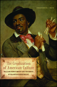 Cover for Smith: The Creolization of American Culture: William Sidney Mount and the Roots of Blackface Minstrelsy. Click for larger image