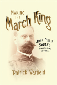 Cover for Warfield: Making the March King: John Philip Sousa's Washington Years, 1854-1893. Click for larger image