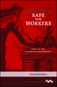 Cover for MCKILLEN: Making the World Safe for Workers: Labor, the Left, and Wilsonian Internationalism. Click for larger image
