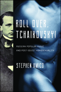 Cover for Amico: Roll Over, Tchaikovsky!: Russian Popular Music and Post-Soviet Homosexuality. Click for larger image