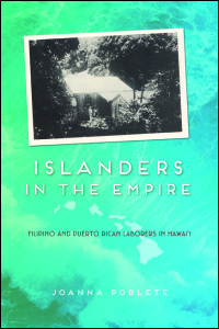 Cover for POBLETE: Islanders in the Empire: Filipino and Puerto Rican Laborers in Hawai'i. Click for larger image
