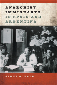 Cover for Baer: Anarchist Immigrants in Spain and Argentina. Click for larger image