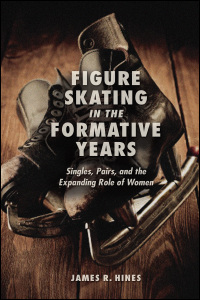 Cover for Hines: Figure Skating in the Formative Years: Singles, Pairs, and the Expanding Role of Women. Click for larger image