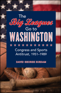 Cover for Surdam: The Big Leagues Go to Washington: Congress and Sports Antitrust, 1951-1989. Click for larger image