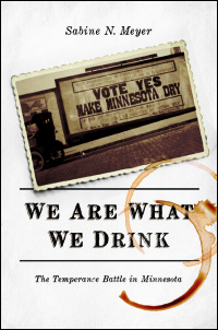 Cover for MEYER: We Are What We Drink: The Temperance Battle in Minnesota. Click for larger image