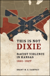 Cover for Campney: This Is Not Dixie: Racist Violence in Kansas, 1861-1927. Click for larger image