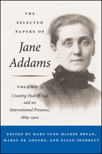 Cover for Addams: The Selected Papers of Jane Addams: vol. 3: Creating Hull-House and an International Presence, 1889-1900. Click for larger image