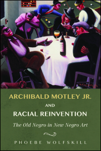 Cover for Wolfskill: Archibald Motley Jr. and Racial Reinvention: The Old Negro in New Negro Art. Click for larger image
