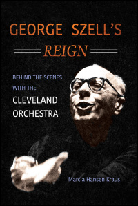 Cover for Kraus: George Szell's Reign: Behind the Scenes with the Cleveland Orchestra. Click for larger image