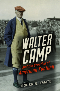Cover for TAMTE: Walter Camp and the Creation of American Football. Click for larger image