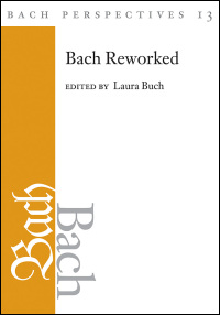 Cover for Buch: Bach Perspectives, Volume 13: Bach Reworked. Click for larger image