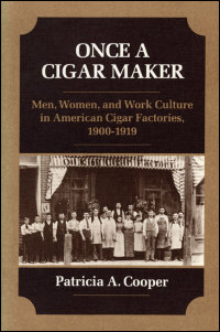 Cover for COOPER: Once a Cigar Maker: Men, Women, and Work Culture in American Cigar Factories, 1900-1919. Click for larger image