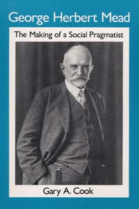 Ui Press Gary A Cook George Herbert Mead The Making Of A Social Pragmatist