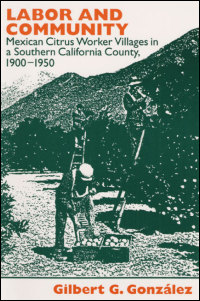 Cover for GONZÁLEZ: Labor and Community: Mexican Citrus Worker Villages in a Southern California County, 1900-1950. Click for larger image