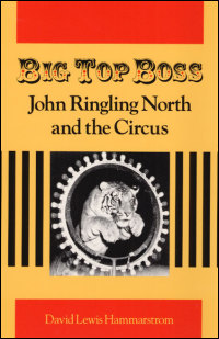 Cover for HAMMARSTROM: Big Top Boss: John Ringling North and the Circus. Click for larger image