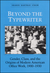 Cover for STROM: Beyond the Typewriter: Gender, Class, and the Origins of Modern American Office Work, 1900-1930. Click for larger image