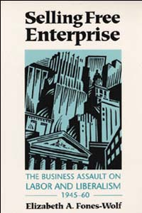 Cover for FONES-WOLF: Selling Free Enterprise: The Business Assault on Labor and Liberalism, 1945-60