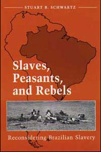 Cover for SCHWARTZ: Slaves, Peasants, and Rebels: Reconsidering Brazilian Slavery