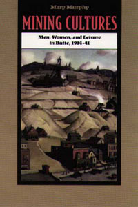 Cover for MURPHY: Mining Cultures: Men, Women, and Leisure in Butte, 1914-41